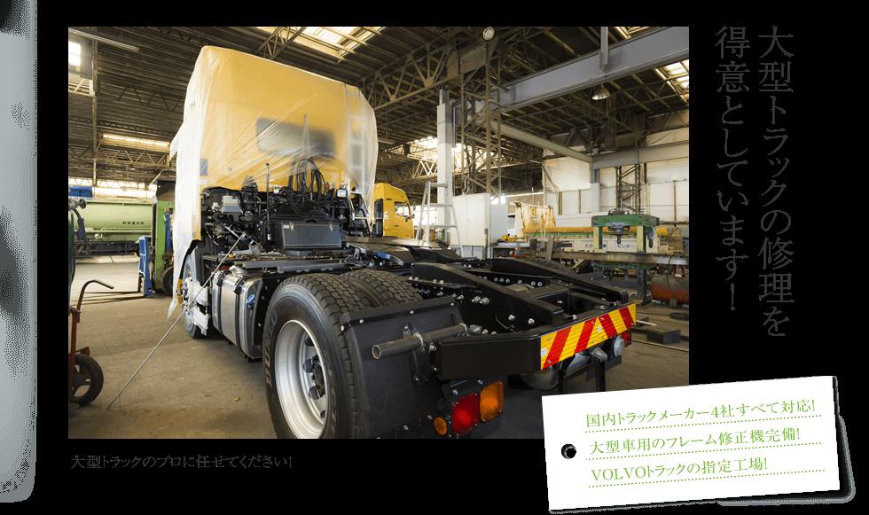 大型トラックの修理を得意としています!国内トラックメーカー4社すべて対応!大型車用のフレーム修正機完備!VOLVOトラックの指定工場!